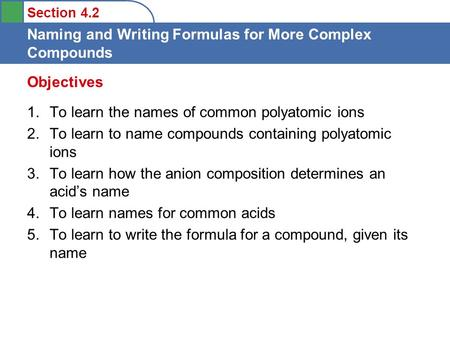 Section 4.2 Naming and Writing Formulas for More Complex Compounds 1.To learn the names of common polyatomic ions 2.To learn to name compounds containing.