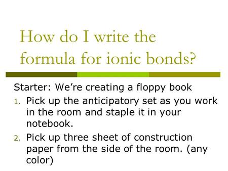 How do I write the formula for ionic bonds? Starter: We're creating a floppy book 1. Pick up the anticipatory set as you work in the room and staple it.