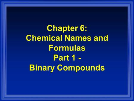 Chapter 6: Chemical Names and Formulas Part 1 - Binary Compounds.