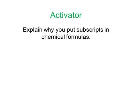 Activator Explain why you put subscripts in chemical formulas.