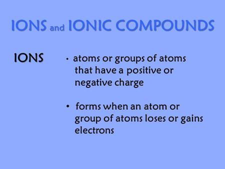 IONS and IONIC COMPOUNDS IONS atoms or groups of atoms that have a positive or negative charge forms when an atom or group of atoms loses or gains electrons.