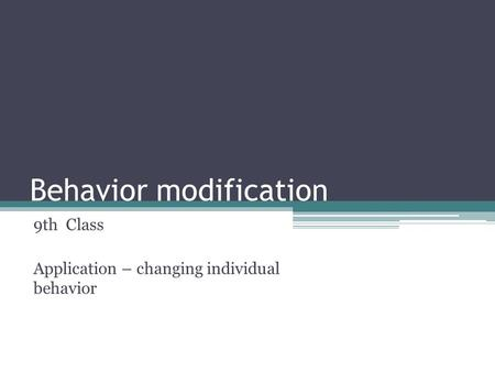 Behavior modification 9th Class Application – changing individual behavior.