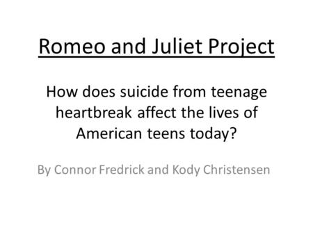 Romeo and Juliet Project How does suicide from teenage heartbreak affect the lives of American teens today? By Connor Fredrick and Kody Christensen.
