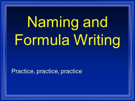 Naming and Formula Writing Practice, practice, practice.