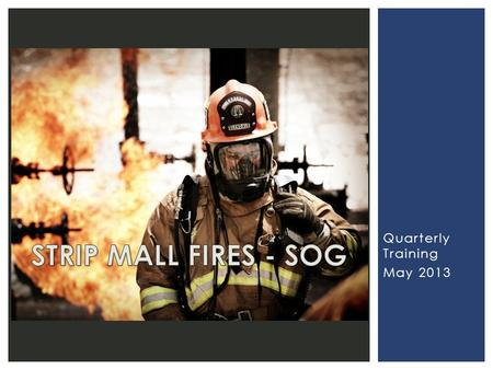 Quarterly Training May 2013.  Terminology  Building Construction  Keys to Incident Resolution  First Alarm STRIP MALL S.O.G.