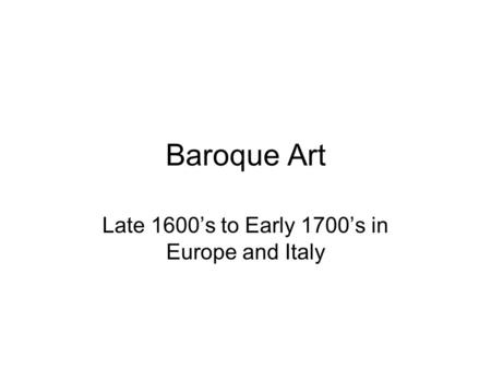 Baroque Art Late 1600's to Early 1700's in Europe and Italy.