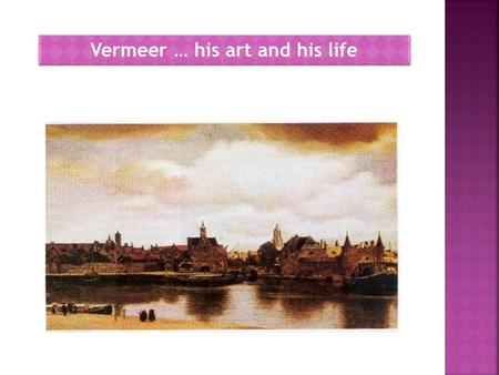Vermeer … his art and his life. Johannes or Jan Vermeer (baptized in Delft with the name Joannis on October 31,1632, and buried in the same city under.