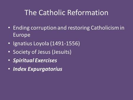 The Catholic Reformation Ending corruption and restoring Catholicism in Europe Ignatius Loyola (1491-1556) Society of Jesus (Jesuits) Spiritual Exercises.