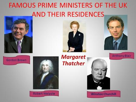 FAMOUS PRIME MINISTERS OF THE UK AND THEIR RESIDENCES Margaret Thatcher Winston Churchill Anthony Blair Robert Walpole Gordon Brown.