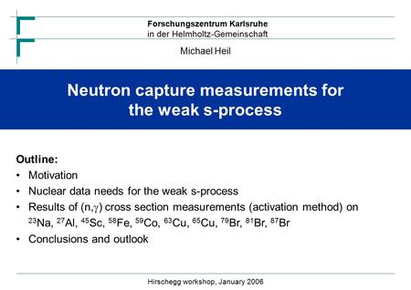 Forschungszentrum Karlsruhe in der Helmholtz-Gemeinschaft Neutron capture measurements for the weak s-process Michael Heil Hirschegg workshop, January.