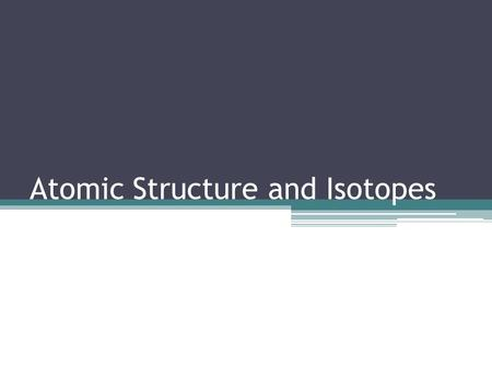 Atomic Structure and Isotopes. Recap: Atomic Structure An atom is the simplest form of an element that can take part in a chemical reaction Three subatomic.