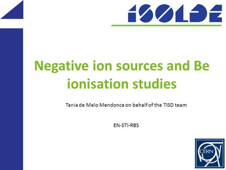 Negative ion sources and Be ionisation studies Tania de Melo Mendonca on behalf of the TISD team EN-STI-RBS.