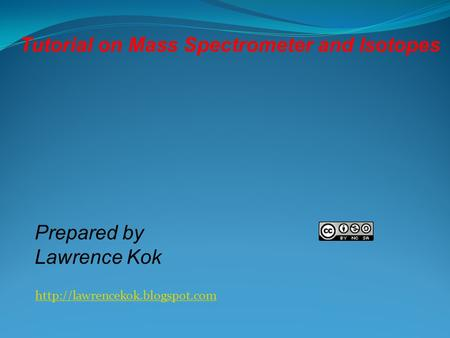 Prepared by Lawrence Kok Tutorial on Mass Spectrometer and Isotopes.