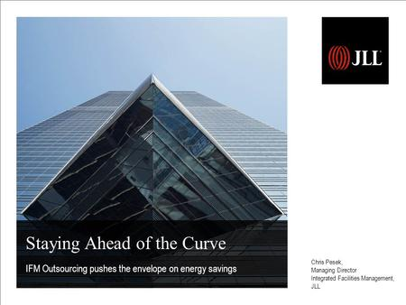 Staying Ahead of the Curve IFM Outsourcing pushes the envelope on energy savings Chris Pesek, Managing Director Integrated Facilities Management, JLL.