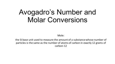 Avogadro's Number and Molar Conversions Mole: the SI base unit used to measure the amount of a substance whose number of particles is the same as the number.