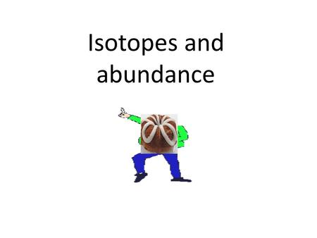 Isotopes and abundance. The relative atomic mass scale is now based on an isotope of carbon, carbon-12, which is given the value of 12.0000 amu.