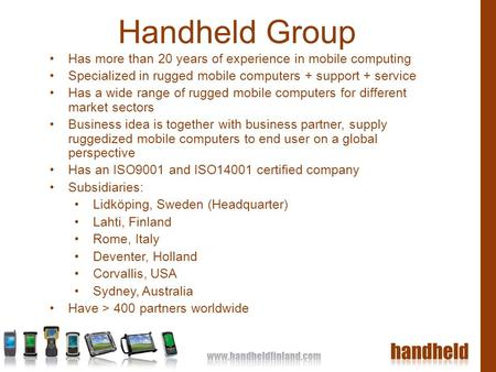 Handheld Group Has more than 20 years of experience in mobile computing Specialized in rugged mobile computers + support + service Has a wide range of.