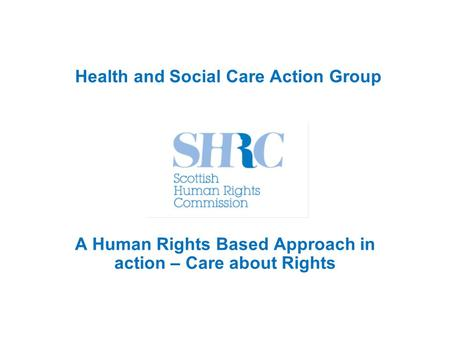 Health and Social Care Action Group A Human Rights Based Approach in action – Care about Rights.
