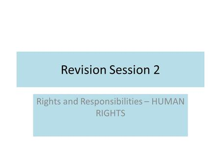 Revision Session 2 Rights and Responsibilities – HUMAN RIGHTS.