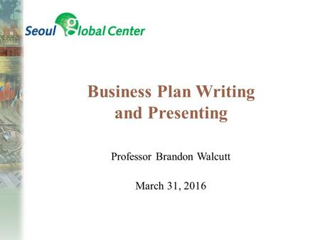 Business Plan Writing and Presenting Professor Brandon Walcutt March 31, 2016.