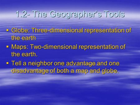 1.2- The Geographer's Tools  Globe: Three-dimensional representation of the earth  Maps: Two-dimensional representation of the earth.  Tell a neighbor.