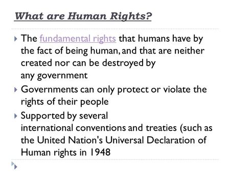 What are Human Rights?  The fundamental rights that humans have by the fact of being human, and that are neither created nor can be destroyed by any governmentfundamental.