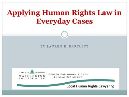 Applying Human Rights Law in Everyday Cases BY LAUREN E. BARTLETT.