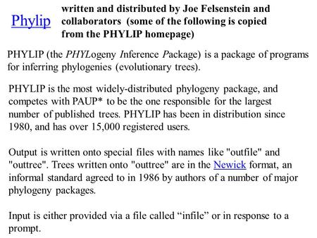 Phylip PHYLIP (the PHYLogeny Inference Package) is a package of programs for inferring phylogenies (evolutionary trees). PHYLIP is the most widely-distributed.