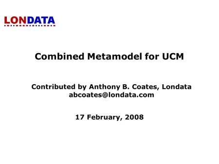 Combined Metamodel for UCM Contributed by Anthony B. Coates, Londata 17 February, 2008.