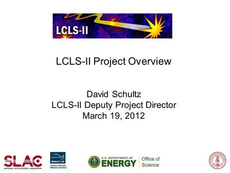 LCLS-II Project Overview David Schultz LCLS-II Deputy Project Director March 19, 2012.