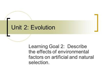 Unit 2: Evolution Learning Goal 2: Describe the effects of environmental factors on artificial and natural selection.