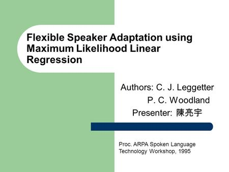 Flexible Speaker Adaptation using Maximum Likelihood Linear Regression Authors: C. J. Leggetter P. C. Woodland Presenter: 陳亮宇 Proc. ARPA Spoken Language.