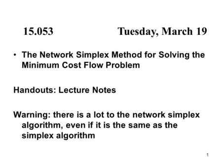 1 15.053Tuesday, March 19 The Network Simplex Method for Solving the Minimum Cost Flow Problem Handouts: Lecture Notes Warning: there is a lot to the network.