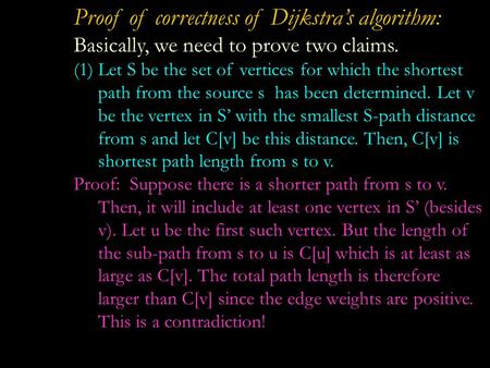 Proof of correctness of Dijkstra's algorithm: Basically, we need to prove two claims. (1)Let S be the set of vertices for which the shortest path from.