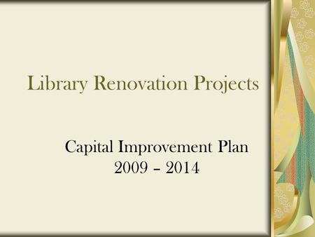 Library Renovation Projects Capital Improvement Plan 2009 – 2014.