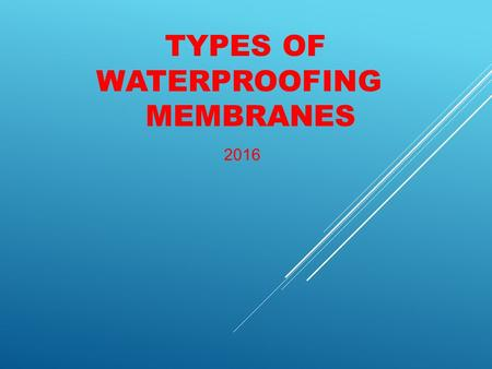 TYPES OF WATERPROOFING MEMBRANES 2016. Overview of Types of Waterproofing Membranes.