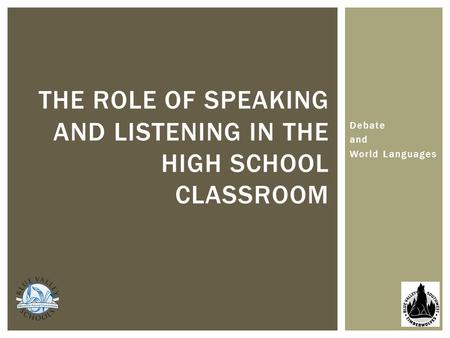 Debate and World Languages THE ROLE OF SPEAKING AND LISTENING IN THE HIGH SCHOOL CLASSROOM.