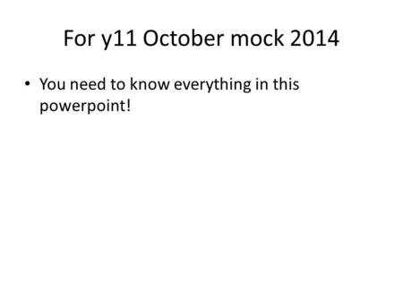 For y11 October mock 2014 You need to know everything in this powerpoint!