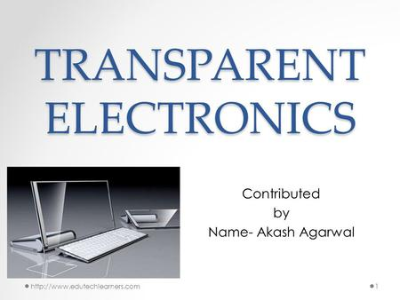 TRANSPARENT ELECTRONICS Contributed by Name- Akash Agarwal