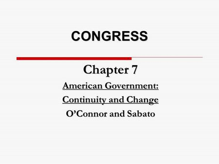 CONGRESS Chapter 7 American Government: Continuity and Change O'Connor and Sabato.