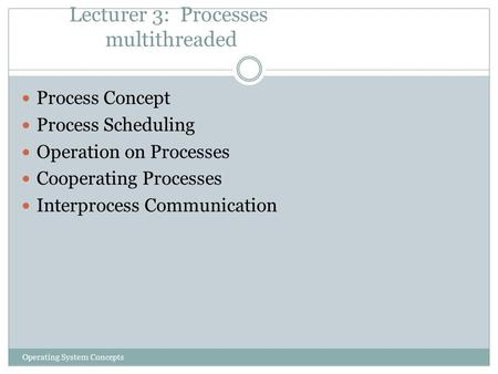 Lecturer 3: Processes multithreaded Operating System Concepts Process Concept Process Scheduling Operation on Processes Cooperating Processes Interprocess.