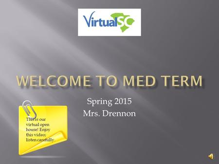 Spring 2015 Mrs. Drennon This is our virtual open house! Enjoy this video; listen carefully.