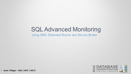 SQL Advanced Monitoring Using DMV, Extended Events and Service Broker Javier Villegas – DBA | MCP | MCTS.
