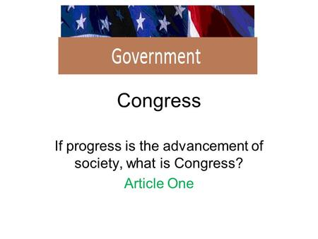 Congress If progress is the advancement of society, what is Congress? Article One.