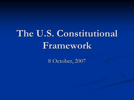 The U.S. Constitutional Framework 8 October, 2007.