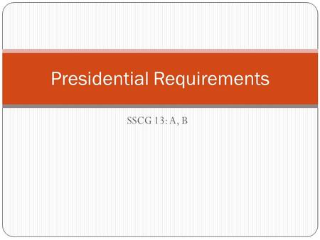 SSCG 13: A, B Presidential Requirements. Written Qualifications to become President Must be a natural born U.S. citizen. Must be over 35 years old. Must.