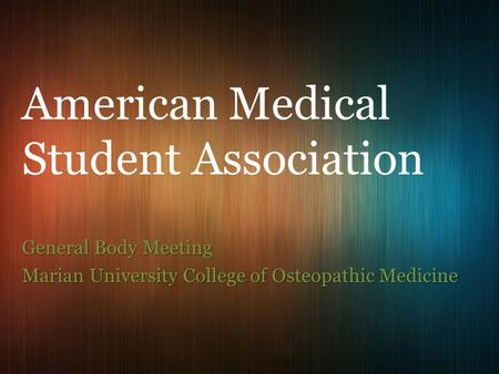 General Body Meeting Marian University College of Osteopathic Medicine American Medical Student Association.