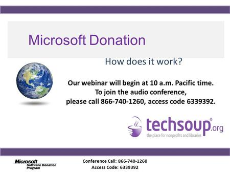 Conference Call: 866-740-1260 Access Code: 6339392 Microsoft Donation Program How does it work? Our webinar will begin at 10 a.m. Pacific time. To join.