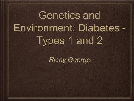 Genetics and Environment: Diabetes - Types 1 and 2 Richy George.