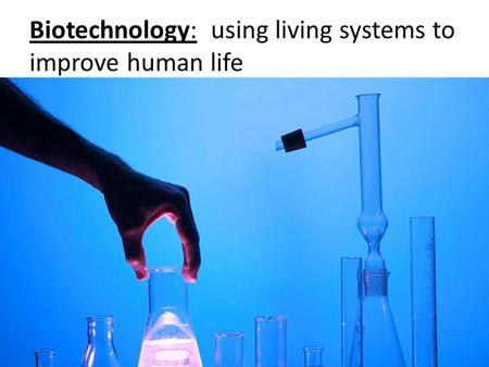 Biotechnology: using living systems to improve human life.